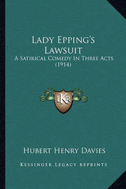 Lady Epping's Lawsuit: A Satirical Comedy in Three Acts (1914) by Hubert Henry Davies
