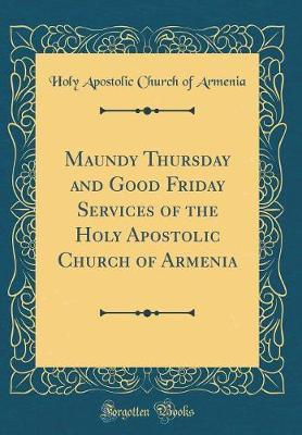 Maundy Thursday and Good Friday Services of the Holy Apostolic Church of Armenia (Classic Reprint) by Holy Apostolic Church of Armenia