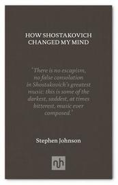 How Shostakovich Changed My Mind by Stephen Johnson