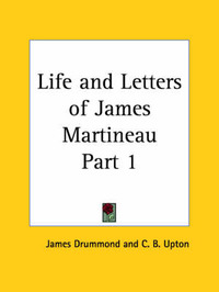 Life and Letters of James Martineau Vol. 1 (1902) by C. B. Upton