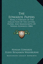 The Edwards Papers the Edwards Papers: Being a Portion of the Collection of the Letters, Papers, Anbeing a Portion of the Collection of the Letters, Papers, and Manuscripts of Ninian Edwards (1884) D Manuscripts of Ninian Edwards (1884) by Ninian Edwards