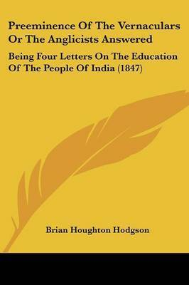 Preeminence Of The Vernaculars Or The Anglicists Answered: Being Four Letters On The Education Of The People Of India (1847) by Brian Houghton Hodgson