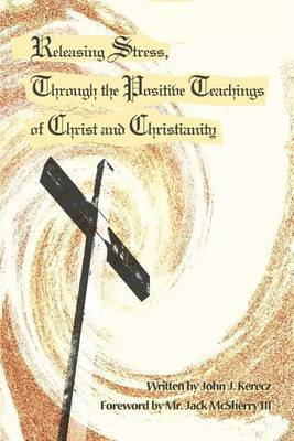 Releasing Stress, Through the Positive Teachings of Christ and Christianity by John J. Kerecz image