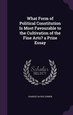 What Form of Political Constitution Is Most Favourable to the Cultivation of the Fine Arts? a Prize Essay by Charles Savile Currer