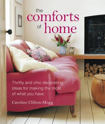 The Comforts of Home: The Simple Pleasures of Creating a Beautiful and Orderly Haven by Caroline Clifton-Mogg