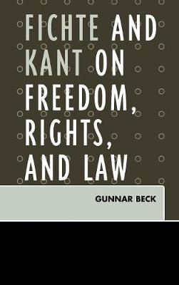 Fichte and Kant on Freedom, Rights, and Law by Gunnar Beck