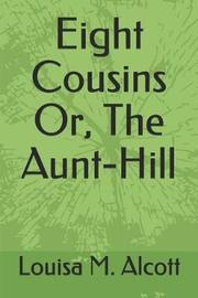 Eight Cousins Or, the Aunt-Hill by Louisa M. Alcott