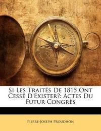 Si Les Traits de 1815 Ont Cess D'Exister?: Actes Du Futur Congrs by Pierre Joseph Proudhon