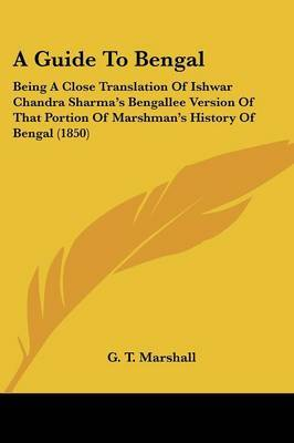 A Guide To Bengal: Being A Close Translation Of Ishwar Chandra Sharma's Bengallee Version Of That Portion Of Marshman's History Of Bengal (1850) by G T Marshall image