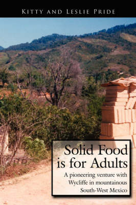 Solid Food is for Adults: A Pioneering Venture with Wycliffe in Mountainous South-West Mexico by Kitty and Leslie Pride