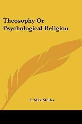 Theosophy Or Psychological Religion by F.Max Muller