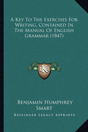 A Key to the Exercises for Writing, Contained in the Manual of English Grammar (1847) by Benjamin Humphrey Smart