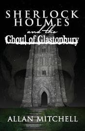 Sherlock Holmes and the Ghoul of Glastonbury by Allan Mitchell
