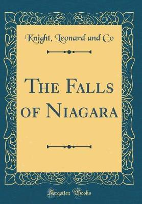 The Falls of Niagara (Classic Reprint) by Knight Leonard and Co