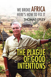The Plague of Good Intentions: We Broke Africa Here S How to Fix It by Thomas Epley image