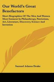Our World's Great Benefactors: Short Biographies of the Men and Women Most Eminent in Philanthropy, Patriotism, Art, Literature, Discovery, Science and Invention by Samuel Adams Drake image