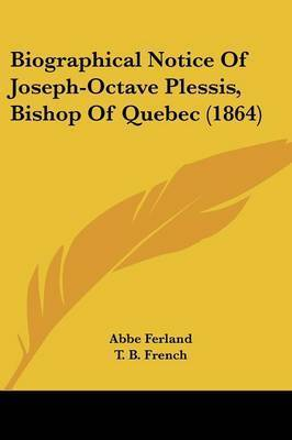 Biographical Notice Of Joseph-Octave Plessis, Bishop Of Quebec (1864) by Abbe Ferland