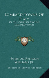 Lombard Towns of Italy: Or the Cities of Ancient Lombardy (1914) by Egerton Ryerson Williams, Jr.