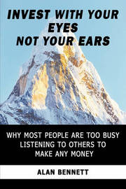 Invest with Your Eyes Not Your Ears by Alan Bennett