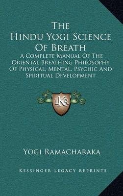 The Hindu Yogi Science of Breath: A Complete Manual of the Oriental Breathing Philosophy of Physical, Mental, Psychic and Spiritual Development by Yogi Ramacharaka