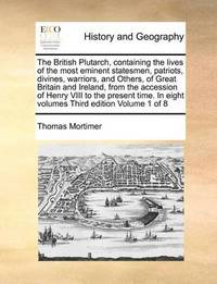 The British Plutarch, Containing the Lives of the Most Eminent Statesmen, Patriots, Divines, Warriors, and Others, of Great Britain and Ireland, from the Accession of Henry VIII to the Present Time. in Eight Volumes Third Edition Volume 1 of 8 by Thomas Mortimer
