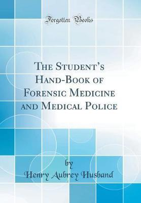 The Student's Hand-Book of Forensic Medicine and Medical Police (Classic Reprint) by Henry Aubrey Husband image