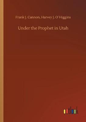 Under the Prophet in Utah by Frank J Ohiggins Harvey J Cannon