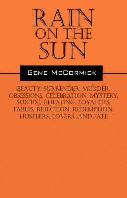 Rain on the Sun: Beauty, Surrender, Murder, Obsessions, Celebration, Mystery, Suicide, Cheating, Loyalties, Fables, Rejection, Redemption, Hustlers, Lovers...and Fate by Gene McCormick image