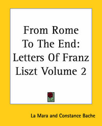 From Rome To The End: Letters Of Franz Liszt Volume 2 by Constance Bache