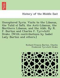 Unexplored Syria. Visits to the Libanus, the Tulu L El Safa, the Anti-Libanus, the Northern Libanus, and the ALA H. by R. F. Burton and Charles F. Tyrwhitt Drake. [With Contributions by Isabel Lady Burton and Others.] by Richard Francis Burton