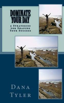 Dominate Your Day: 5 Keys to Shaping Your Success by Dana Tyler image