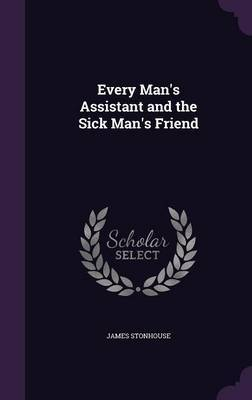 Every Man's Assistant and the Sick Man's Friend by James Stonhouse image