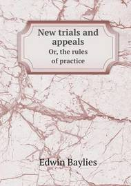 New Trials and Appeals Or, the Rules of Practice by Edwin Baylies