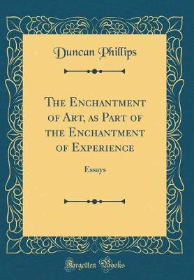 The Enchantment of Art, as Part of the Enchantment of Experience by Duncan Phillips