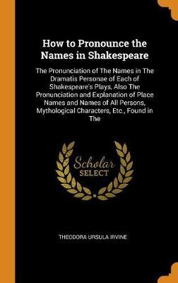 How to Pronounce the Names in Shakespeare by Theodora Ursula Irvine