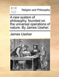 A New System of Philosophy, Founded on the Universal Operations of Nature. by James Ussher. by James Ussher