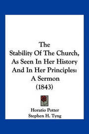 The Stability of the Church, as Seen in Her History and in Her Principles: A Sermon (1843) by Horatio Potter
