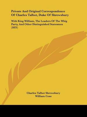 Private And Original Correspondence Of Charles Talbot, Duke Of Shrewsbury: With King William, The Leaders Of The Whig Party, And Other Distinguished Statesmen (1821) by Charles Talbot Shrewsbury image