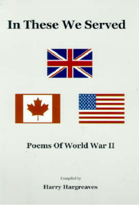 In These we Served: Poems Of World War II by Harry Hargreaves