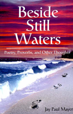 Beside Still Waters: Poetry, Proverbs, and Other Thoughts by Jay Paul Mayer