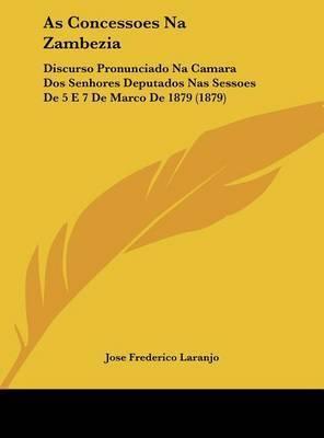 As Concessoes Na Zambezia: Discurso Pronunciado Na Camara DOS Senhores Deputados NAS Sessoes de 5 E 7 de Marco de 1879 (1879) by Jose Frederico Laranjo