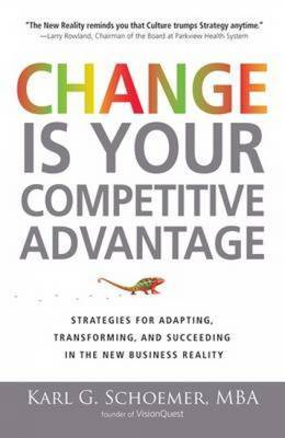 Change is Your Competitive Advantage: Strategies for Adapting, Transforming, and Succeeding in the New Business Reality by Karl G. Schroemer