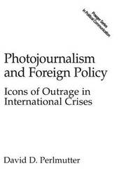 Photojournalism and Foreign Policy by David Perlmutter