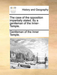 The Case of the Opposition Impartially Stated. by a Gentleman of the Inner-Temple. by Gentleman Of the Inner Temple