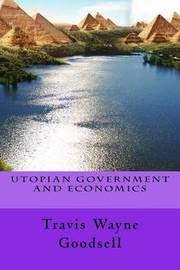 Utopian Government and Economics by Travis Wayne Goodsell