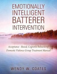 Emotionally Intelligent Batterer Intervention by Wendy W Coates