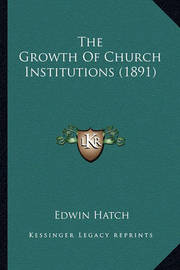 The Growth of Church Institutions (1891) by Edwin Hatch