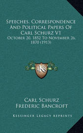 Speeches, Correspondence and Political Papers of Carl Schurz V1: October 20, 1852 to November 26, 1870 (1913) by Carl Schurz