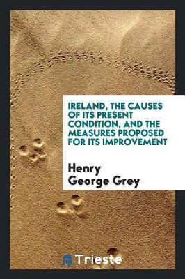 Ireland, the Causes of Its Present Condition, and the Measures Proposed for Its Improvement by Henry George Grey
