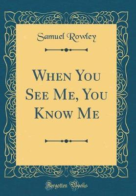 When You See Me You Know Me (Classic Reprint) by Samuel Rowley image